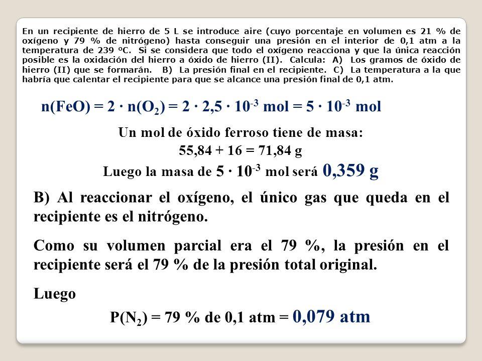 En un recipiente de hierro de 5 L se introduce aire (cuyo porcentaje en volumen es 21 % de oxígeno y 79 % de nitrógeno) hasta conseguir una presión en el interior de 0,1 atm a la temperatura de 239 ºC.