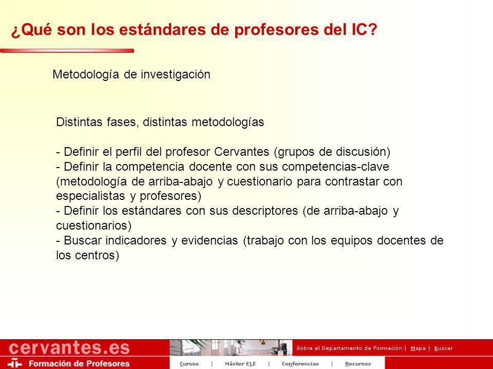 ¿Qué son los estándares de profesores del IC? Metodología de investigación Distintas fases, distintas metodologías - Definir el perfil del profesor Ce