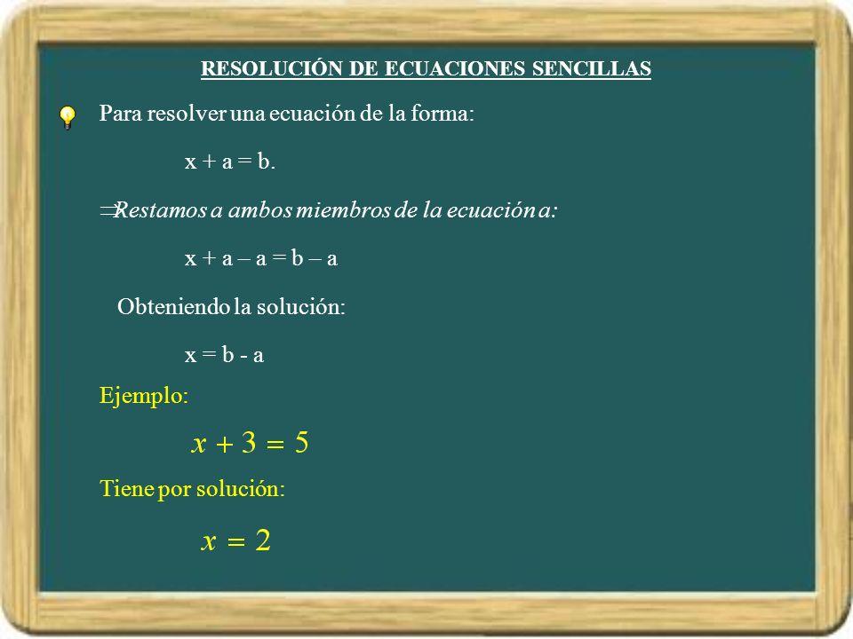 RESOLUCIÓN DE ECUACIONES SENCILLAS Para resolver una ecuación de la forma: x + a = b. Restamos a ambos miembros de la ecuación a: x + a – a = b – a Ob