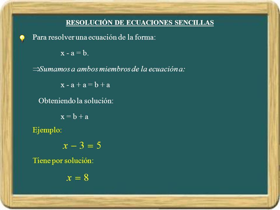 RESOLUCIÓN DE ECUACIONES SENCILLAS Para resolver una ecuación de la forma: x - a = b. Sumamos a ambos miembros de la ecuación a: x - a + a = b + a Obt