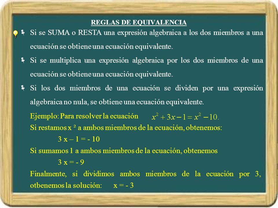 REGLAS DE EQUIVALENCIA Si se SUMA o RESTA una expresión algebraica a los dos miembros a una ecuación se obtiene una ecuación equivalente. Si se multip