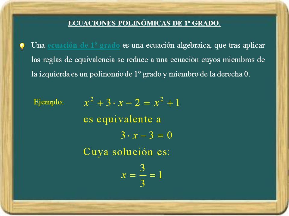 ECUACIONES POLINÓMICAS DE 1º GRADO. Una ecuación de 1º grado es una ecuación algebraica, que tras aplicar las reglas de equivalencia se reduce a una e