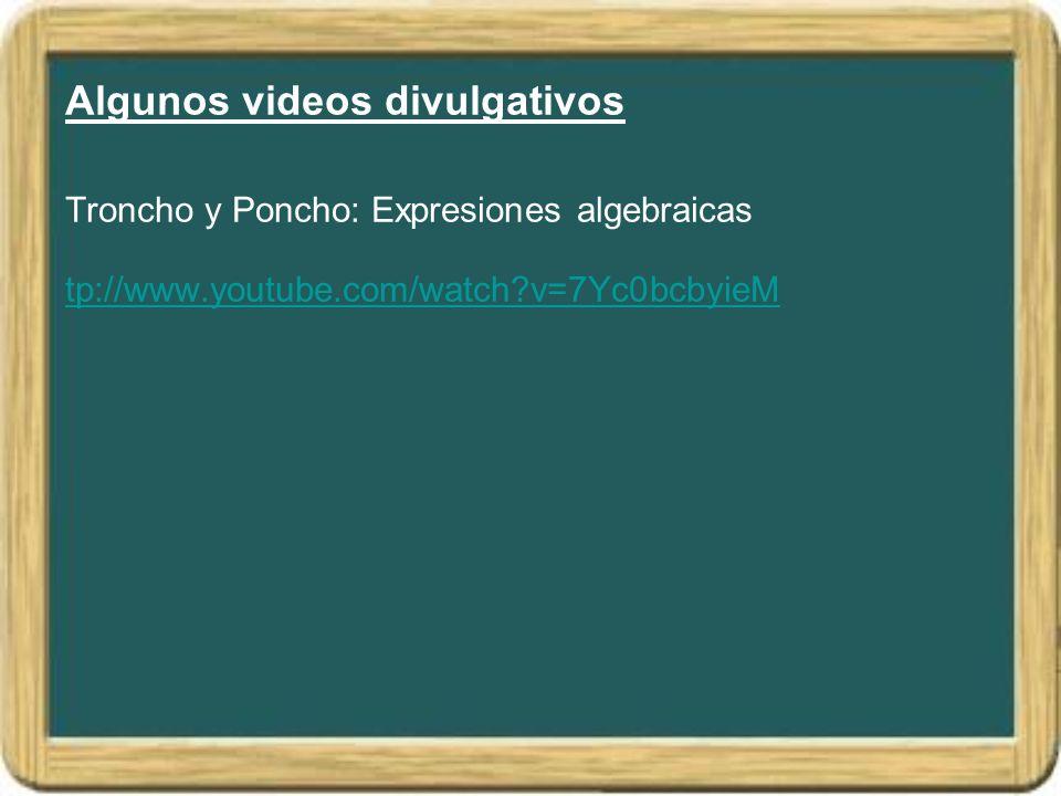 Algunos videos divulgativos Troncho y Poncho: Expresiones algebraicas tp://www.youtube.com/watch?v=7Yc0bcbyieM tp://www.youtube.com/watch?v=7Yc0bcbyie