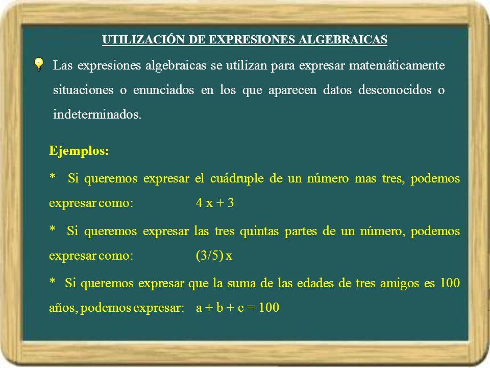 UTILIZACIÓN DE EXPRESIONES ALGEBRAICAS Las expresiones algebraicas se utilizan para expresar matemáticamente situaciones o enunciados en los que apare