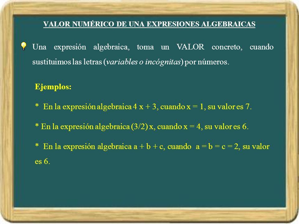 VALOR NUMÉRICO DE UNA EXPRESIONES ALGEBRAICAS Una expresión algebraica, toma un VALOR concreto, cuando sustituimos las letras (variables o incógnitas)