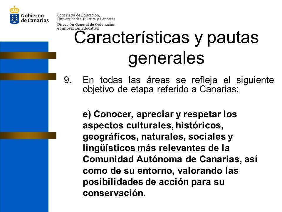 Características y pautas generales 9.En todas las áreas se refleja el siguiente objetivo de etapa referido a Canarias: e) Conocer, apreciar y respetar los aspectos culturales, históricos, geográficos, naturales, sociales y lingüísticos más relevantes de la Comunidad Autónoma de Canarias, así como de su entorno, valorando las posibilidades de acción para su conservación.