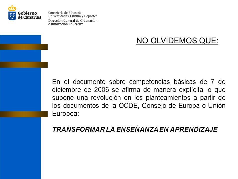 En el documento sobre competencias básicas de 7 de diciembre de 2006 se afirma de manera explícita lo que supone una revolución en los planteamientos a partir de los documentos de la OCDE, Consejo de Europa o Unión Europea: TRANSFORMAR LA ENSEÑANZA EN APRENDIZAJE NO OLVIDEMOS QUE:
