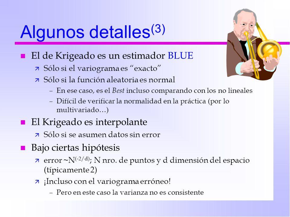 Algunos detalles (3) n El de Krigeado es un estimador BLUE ä Sólo si el variograma es exacto ä Sólo si la función aleatoria es normal –En ese caso, es