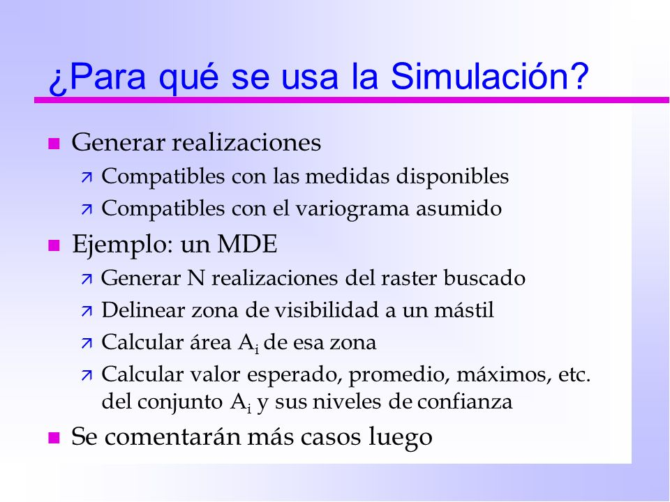 ¿Para qué se usa la Simulación? n Generar realizaciones ä Compatibles con las medidas disponibles ä Compatibles con el variograma asumido n Ejemplo: u