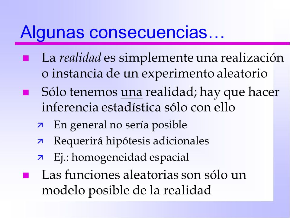 Algunas consecuencias… nLnLa r ealidad es simplemente una realización o instancia de un experimento aleatorio nSnSólo tenemos una realidad; hay que ha