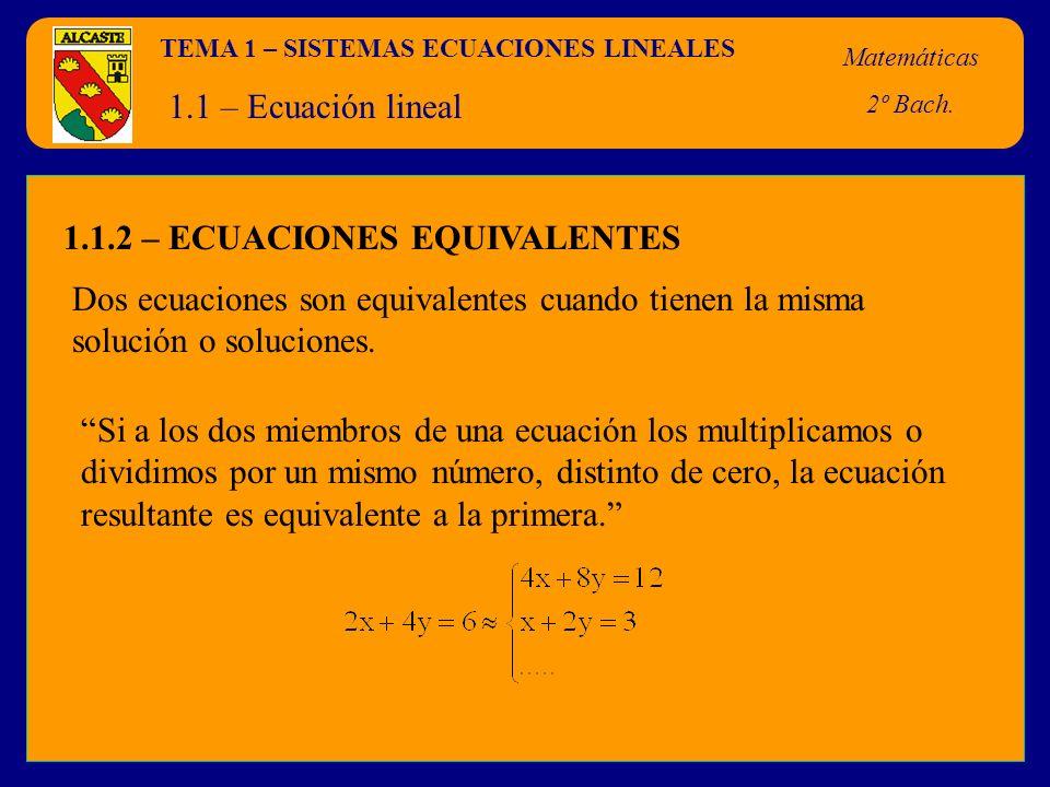 TEMA 1 – SISTEMAS ECUACIONES LINEALES Matemáticas 2º Bach. 1.1 – Ecuación lineal 1.1.2 – ECUACIONES EQUIVALENTES Dos ecuaciones son equivalentes cuand