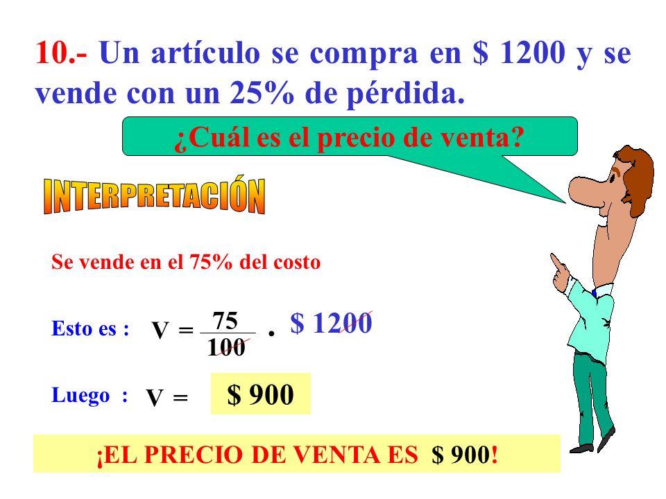 9.- Un artículo se compra en $ 1200 y luego se vende con un 25% de ganancia. ¿Cuál es el precio de venta? Esto es : Luego : V= $ 1500 Se vende en el 1