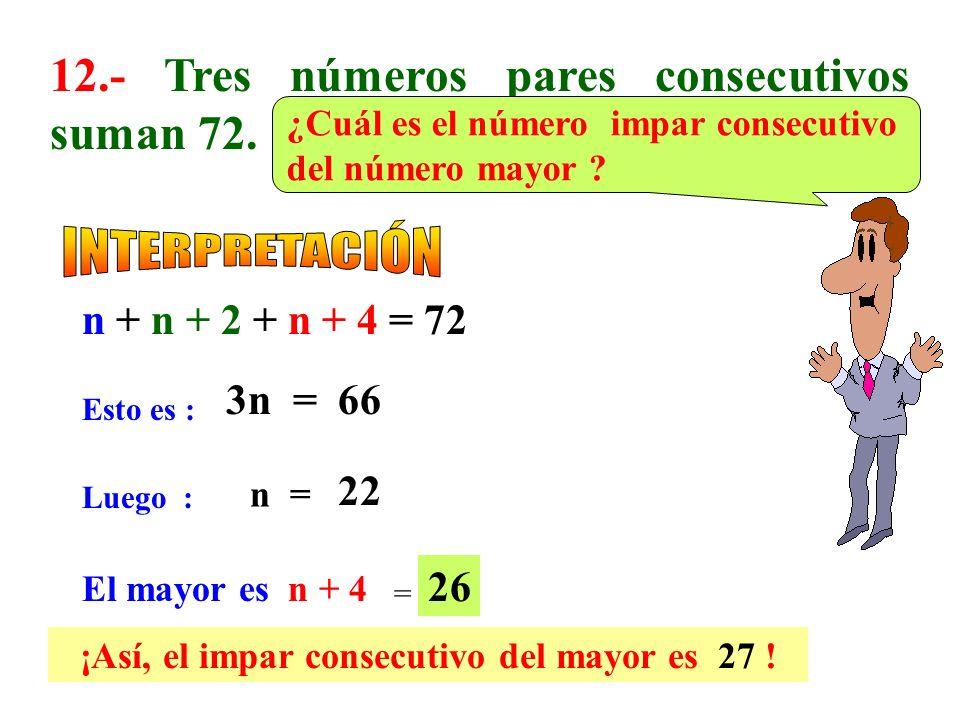11.- Tres números consecutivos suman 33. ¿Cuál es el doble del 25% del mayor? Esto es : n + n + 1 + n + 2 = 33 3n = 30 Luego : n= 10 El mayor es n + 2