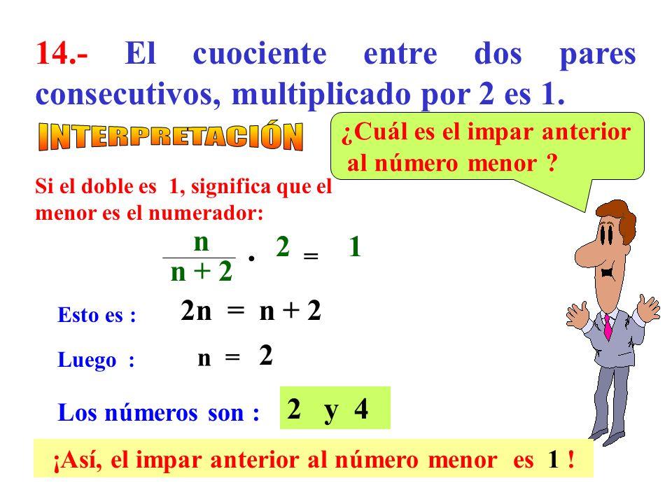 13.- Al dividir dos números consecutivos resulta 1,2. ¿Cuál es la suma de ambos números? Esto es : n + 1 n + 1 = 1,2 n Luego : 5 = n Los números son :