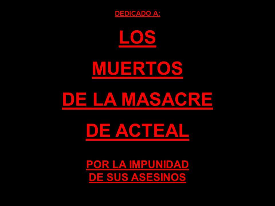 DEDICADO A: LOS MUERTOS DE LA MASACRE DE ACTEAL POR LA IMPUNIDAD DE SUS ASESINOS
