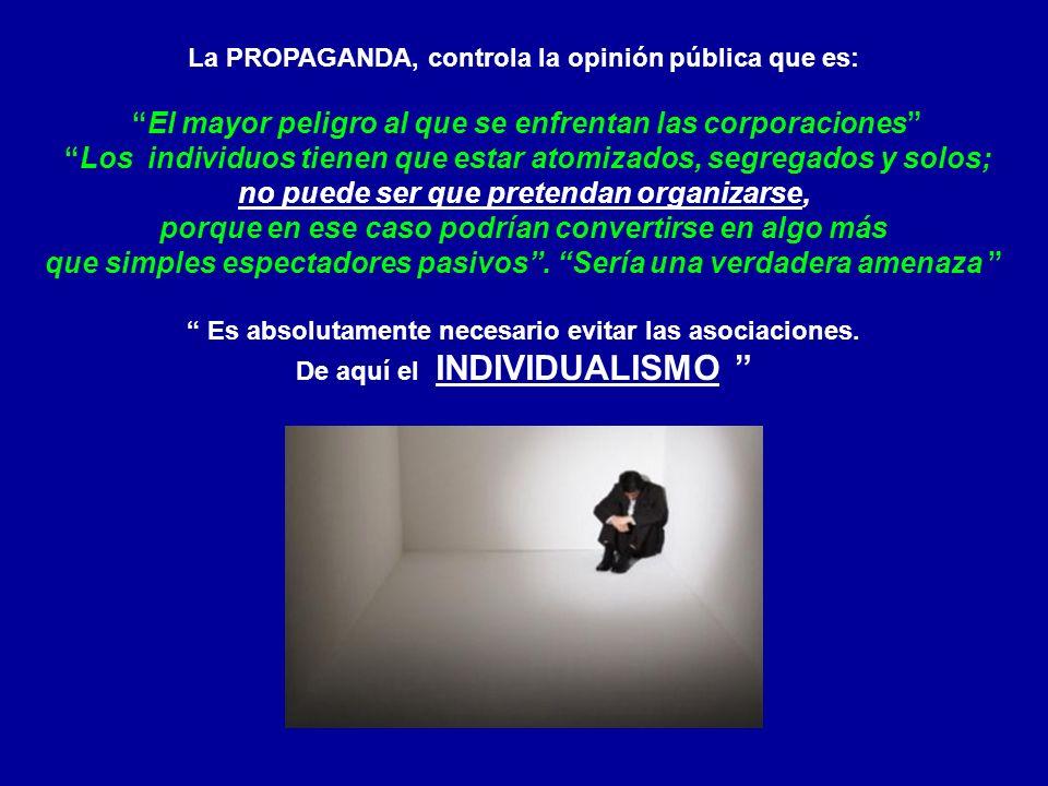 La PROPAGANDA, controla la opinión pública que es: El mayor peligro al que se enfrentan las corporaciones Los individuos tienen que estar atomizados,