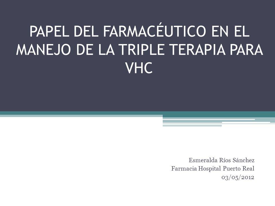 PAPEL DEL FARMACÉUTICO EN EL MANEJO DE LA TRIPLE TERAPIA PARA VHC Esmeralda Ríos Sánchez Farmacia Hospital Puerto Real 03/05/2012