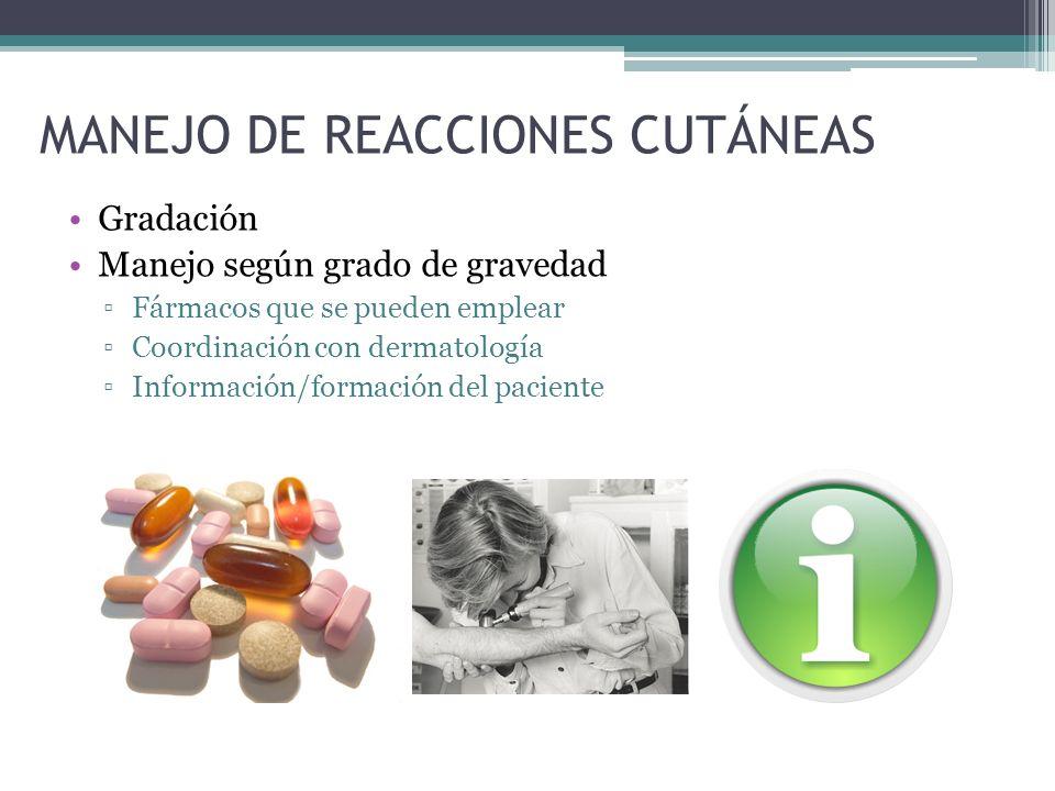 MANEJO DE REACCIONES CUTÁNEAS Gradación Manejo según grado de gravedad Fármacos que se pueden emplear Coordinación con dermatología Información/formac