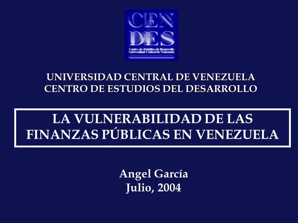 UNIVERSIDAD CENTRAL DE VENEZUELA CENTRO DE ESTUDIOS DEL DESARROLLO LA VULNERABILIDAD DE LAS FINANZAS PÚBLICAS EN VENEZUELA Angel García Julio, 2004