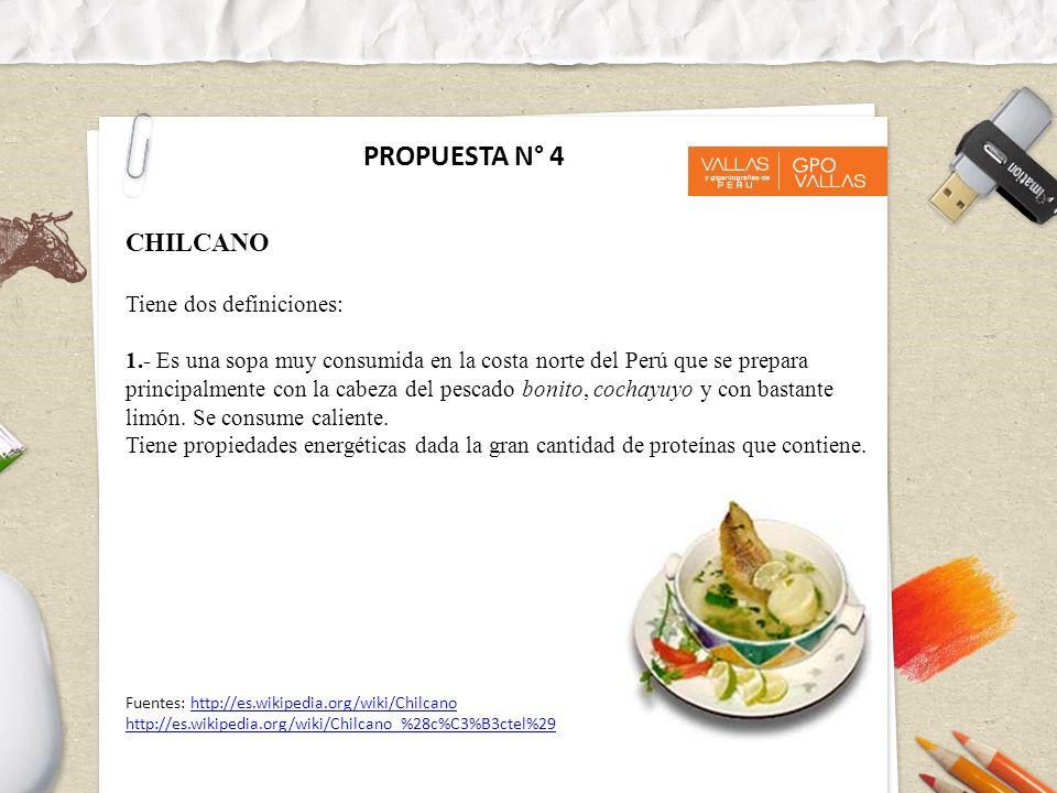 PROPUESTA N° 4 CHILCANO Tiene dos definiciones: 1.- Es una sopa muy consumida en la costa norte del Perú que se prepara principalmente con la cabeza del pescado bonito, cochayuyo y con bastante limón.