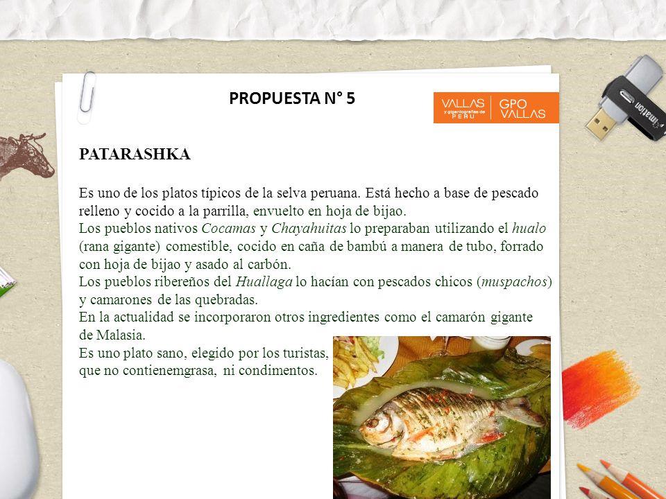 PROPUESTA N° 5 PATARASHKA Es uno de los platos típicos de la selva peruana. Está hecho a base de pescado relleno y cocido a la parrilla, envuelto en h