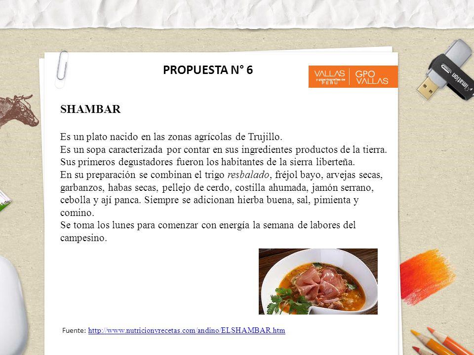 PROPUESTA N° 6 SHAMBAR Es un plato nacido en las zonas agrícolas de Trujillo. Es un sopa caracterizada por contar en sus ingredientes productos de la