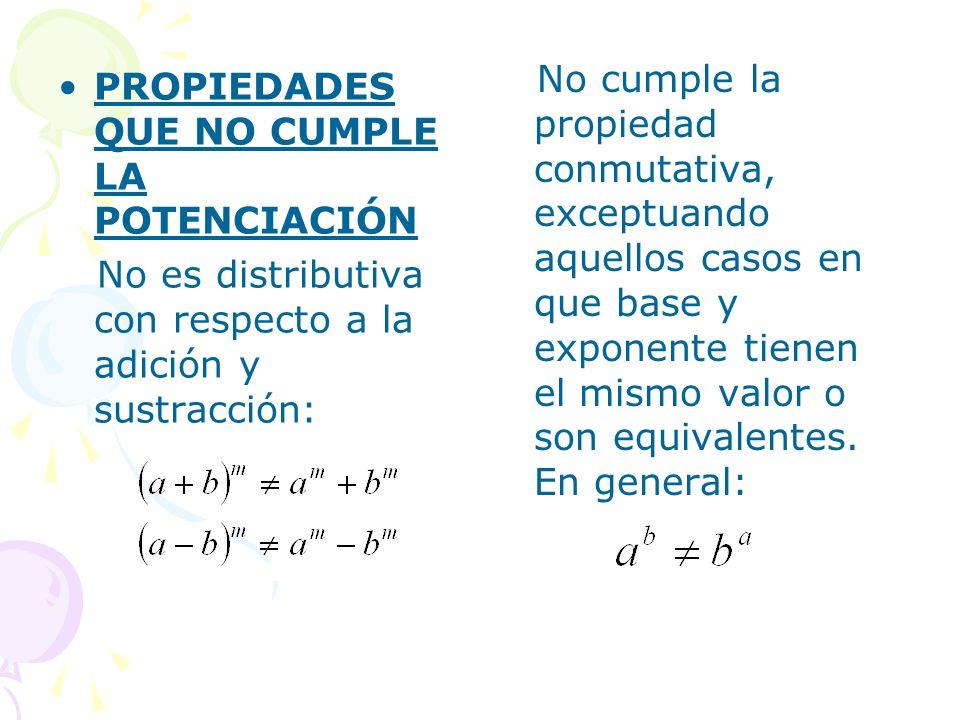 PROPIEDADES QUE NO CUMPLE LA POTENCIACIÓN No es distributiva con respecto a la adición y sustracción: No cumple la propiedad conmutativa, exceptuando