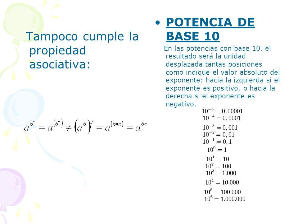 Tampoco cumple la propiedad asociativa: POTENCIA DE BASE 10 En las potencias con base 10, el resultado será la unidad desplazada tantas posiciones com