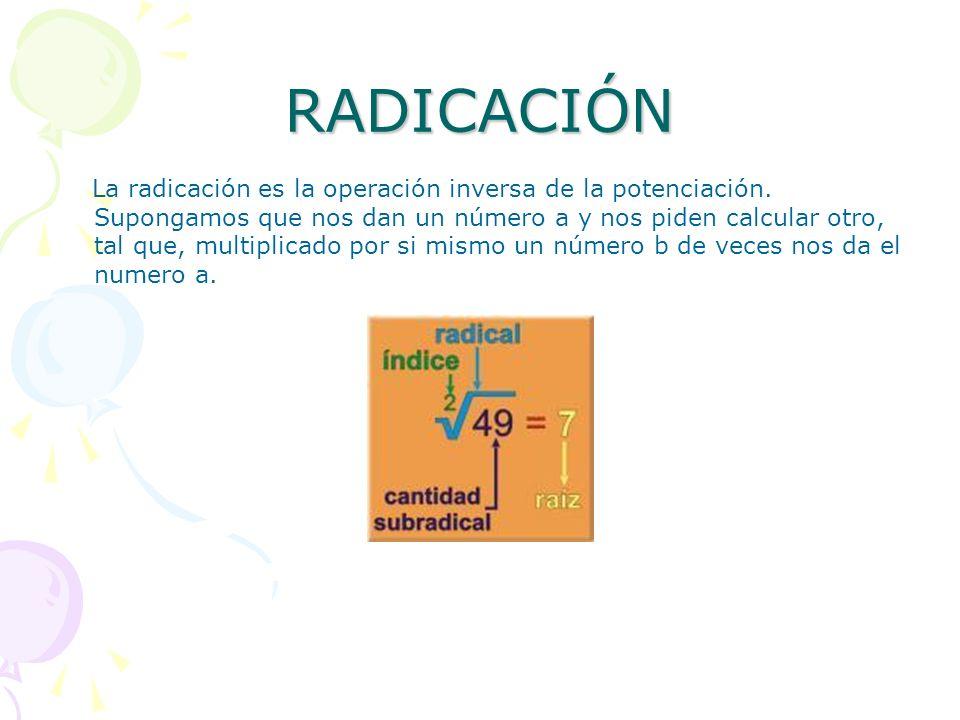 RADICACIÓN La radicación es la operación inversa de la potenciación. Supongamos que nos dan un número a y nos piden calcular otro, tal que, multiplica
