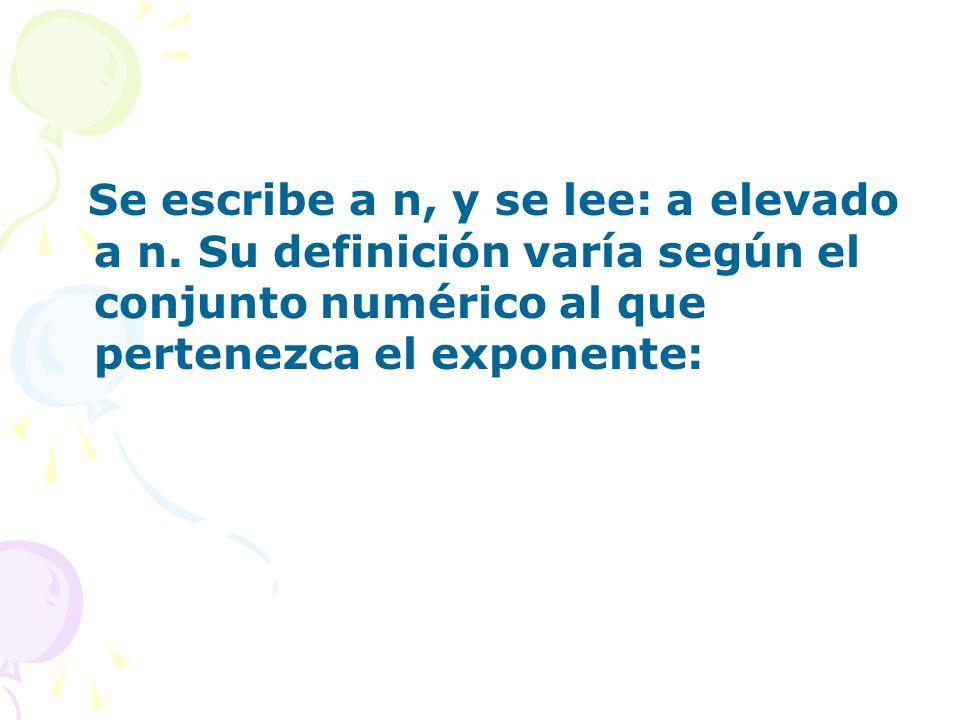 Se escribe a n, y se lee: a elevado a n. Su definición varía según el conjunto numérico al que pertenezca el exponente: