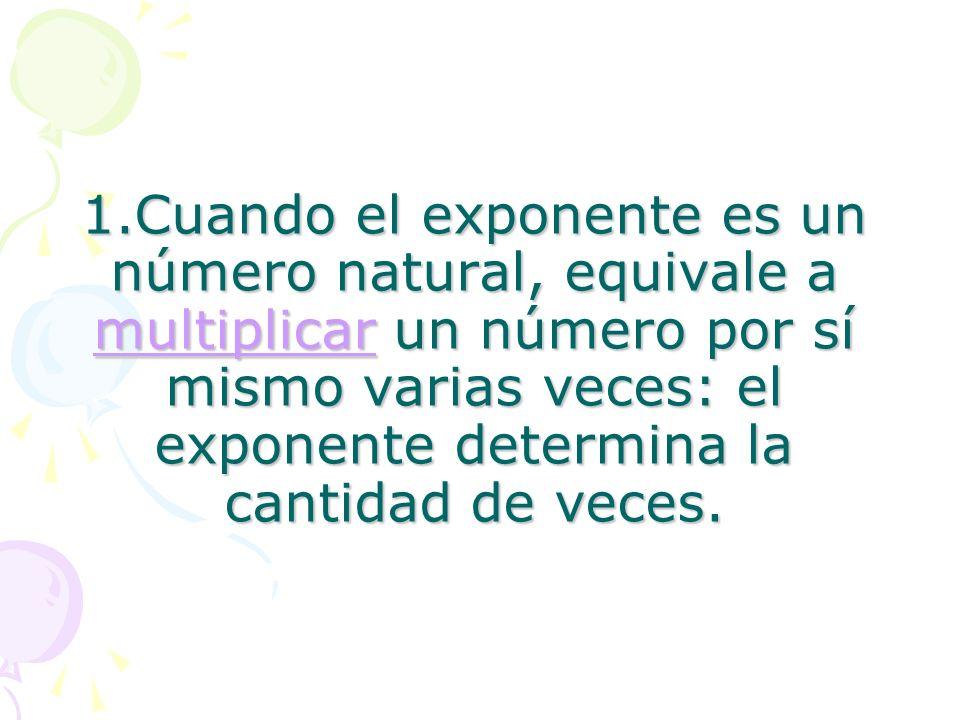1.Cuando el exponente es un número natural, equivale a multiplicar un número por sí mismo varias veces: el exponente determina la cantidad de veces. m