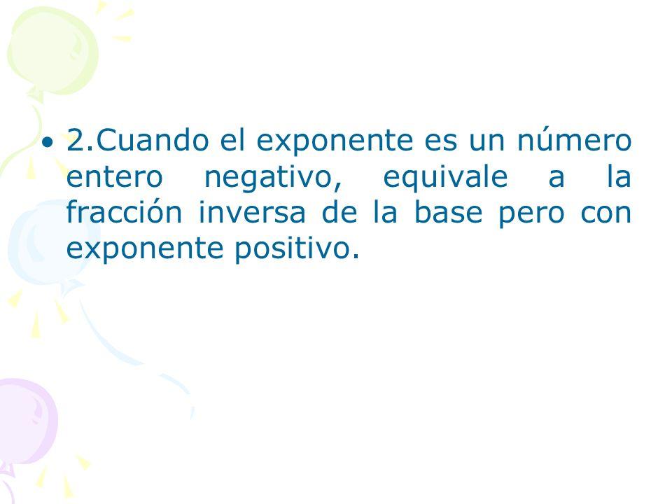 2.Cuando el exponente es un número entero negativo, equivale a la fracción inversa de la base pero con exponente positivo.