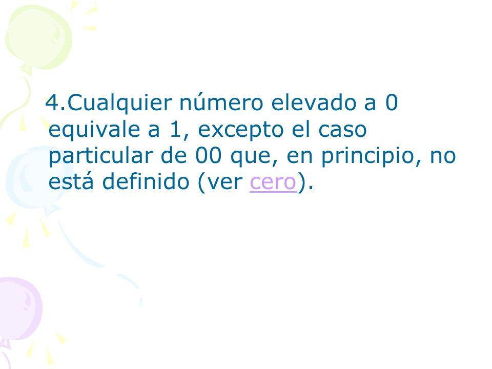 4.Cualquier número elevado a 0 equivale a 1, excepto el caso particular de 00 que, en principio, no está definido (ver cero).cero