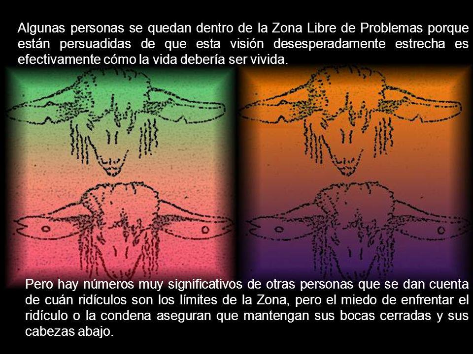 Esto es lo que he llamado la Zona Libre de Problemas. Cada dogma, sistema de creencias, cultura, y sociedad tienen una Zona Libre de Problemas. Trabaj