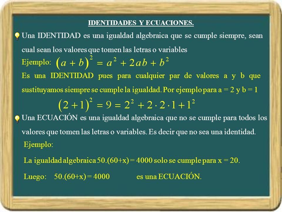 IDENTIDADES Y ECUACIONES. Una IDENTIDAD es una igualdad algebraica que se cumple siempre, sean cual sean los valores que tomen las letras o variables
