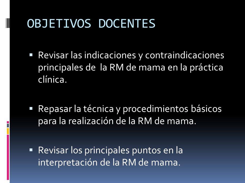 OBJETIVOS DOCENTES Revisar las indicaciones y contraindicaciones principales de la RM de mama en la práctica clínica. Repasar la técnica y procedimien