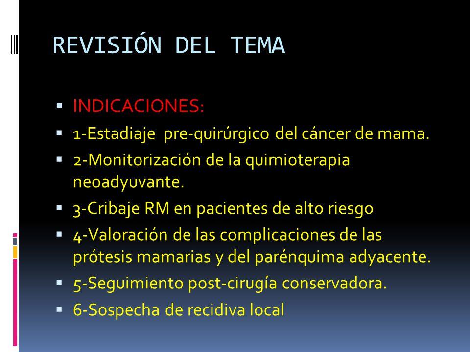 REVISIÓN DEL TEMA INDICACIONES: 1-Estadiaje pre-quirúrgico del cáncer de mama. 2-Monitorización de la quimioterapia neoadyuvante. 3-Cribaje RM en paci