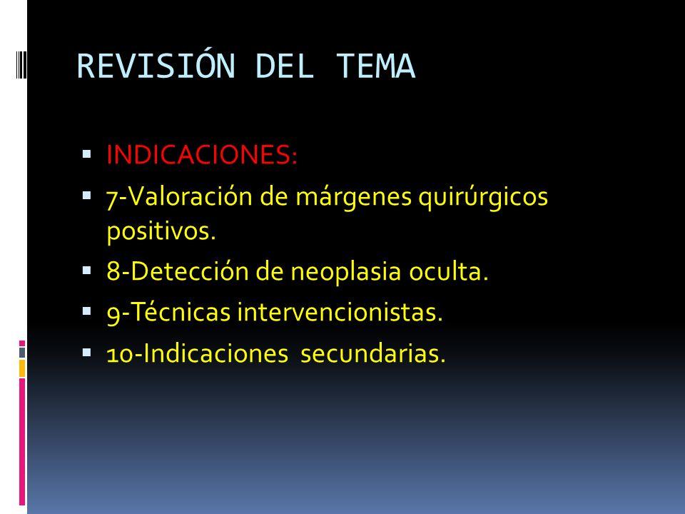 REVISIÓN DEL TEMA INDICACIONES: 7-Valoración de márgenes quirúrgicos positivos. 8-Detección de neoplasia oculta. 9-Técnicas intervencionistas. 10-Indi