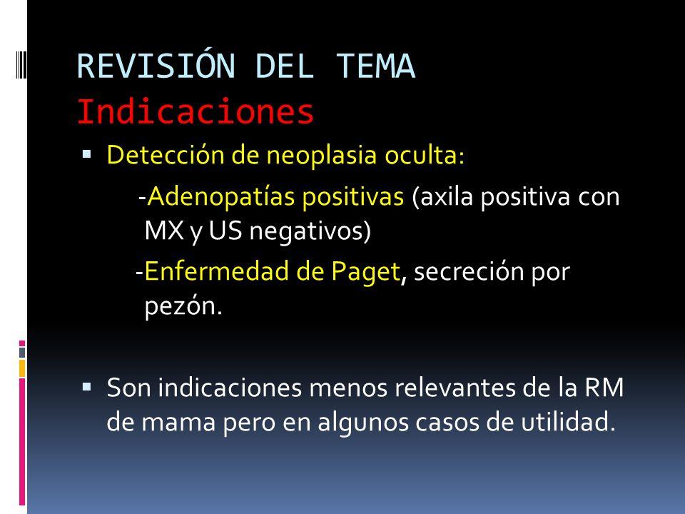 REVISIÓN DEL TEMA Indicaciones Detección de neoplasia oculta: -Adenopatías positivas (axila positiva con MX y US negativos) -Enfermedad de Paget, secr