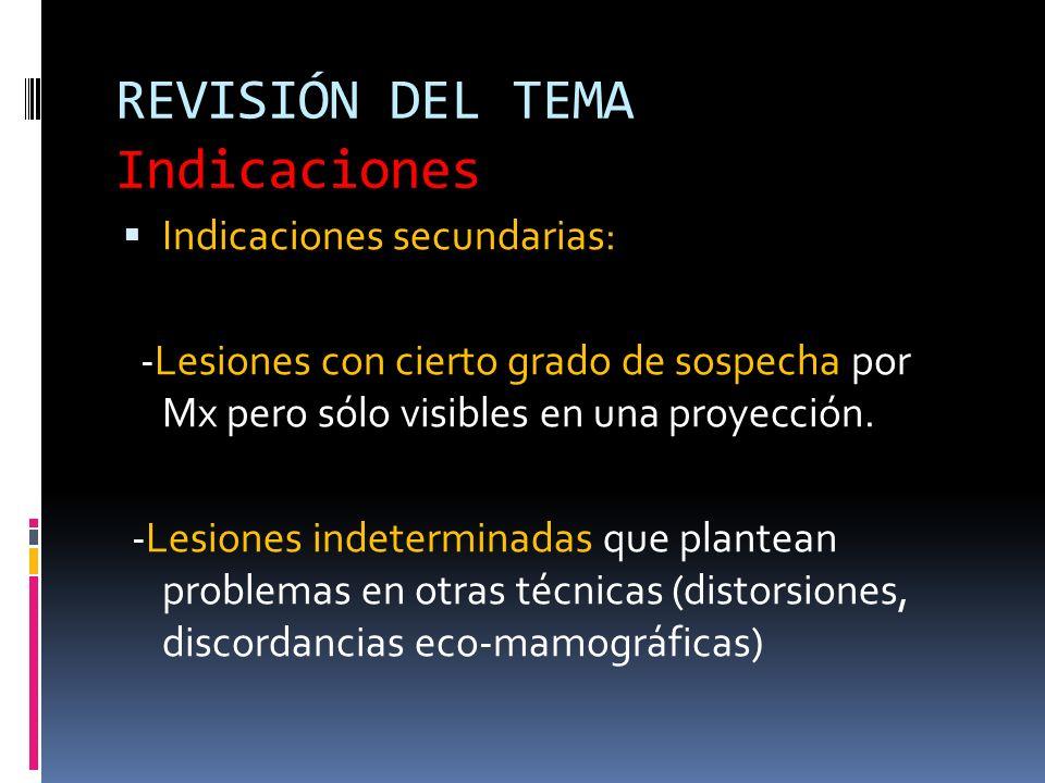 REVISIÓN DEL TEMA Indicaciones Indicaciones secundarias: -Lesiones con cierto grado de sospecha por Mx pero sólo visibles en una proyección. -Lesiones