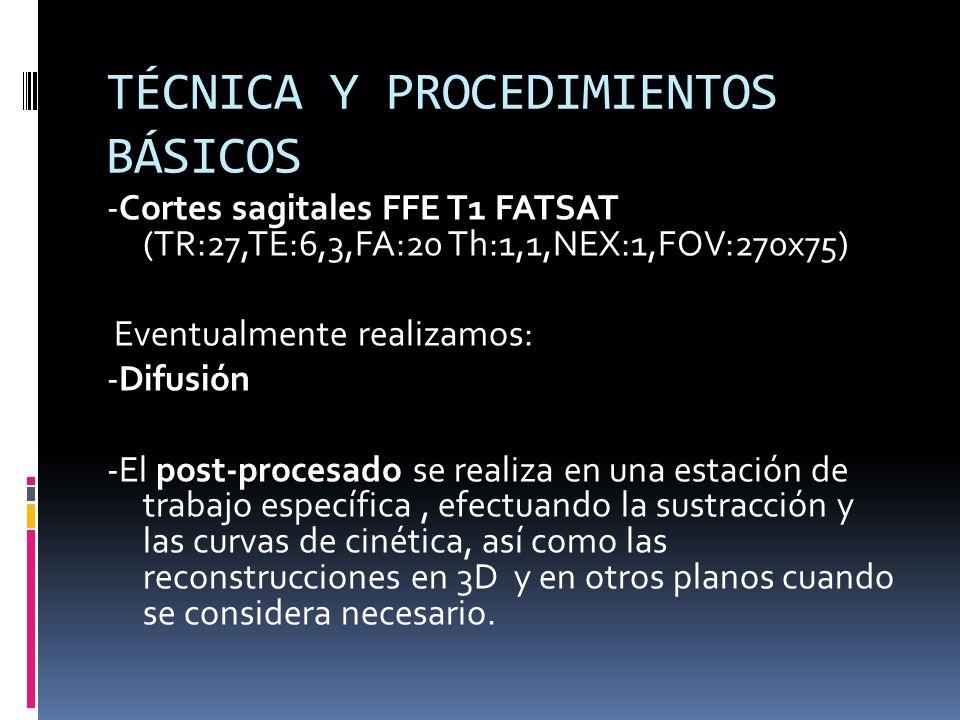 TÉCNICA Y PROCEDIMIENTOS BÁSICOS -Cortes sagitales FFE T1 FATSAT (TR:27,TE:6,3,FA:20 Th:1,1,NEX:1,FOV:270x75) Eventualmente realizamos: -Difusión -El