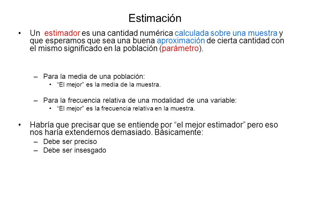 Estimación Un estimador es una cantidad numérica calculada sobre una muestra y que esperamos que sea una buena aproximación de cierta cantidad con el