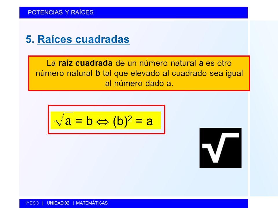 5. Raíces cuadradas POTENCIAS Y RAÍCES 1º ESO | UNIDAD 02 | MATEMÁTICAS La raíz cuadrada de un número natural a es otro número natural b tal que eleva