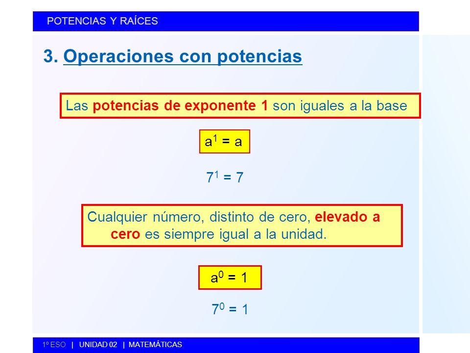 3. Operaciones con potencias POTENCIAS Y RAÍCES 1º ESO | UNIDAD 02 | MATEMÁTICAS Las potencias de exponente 1 son iguales a la base Cualquier número,