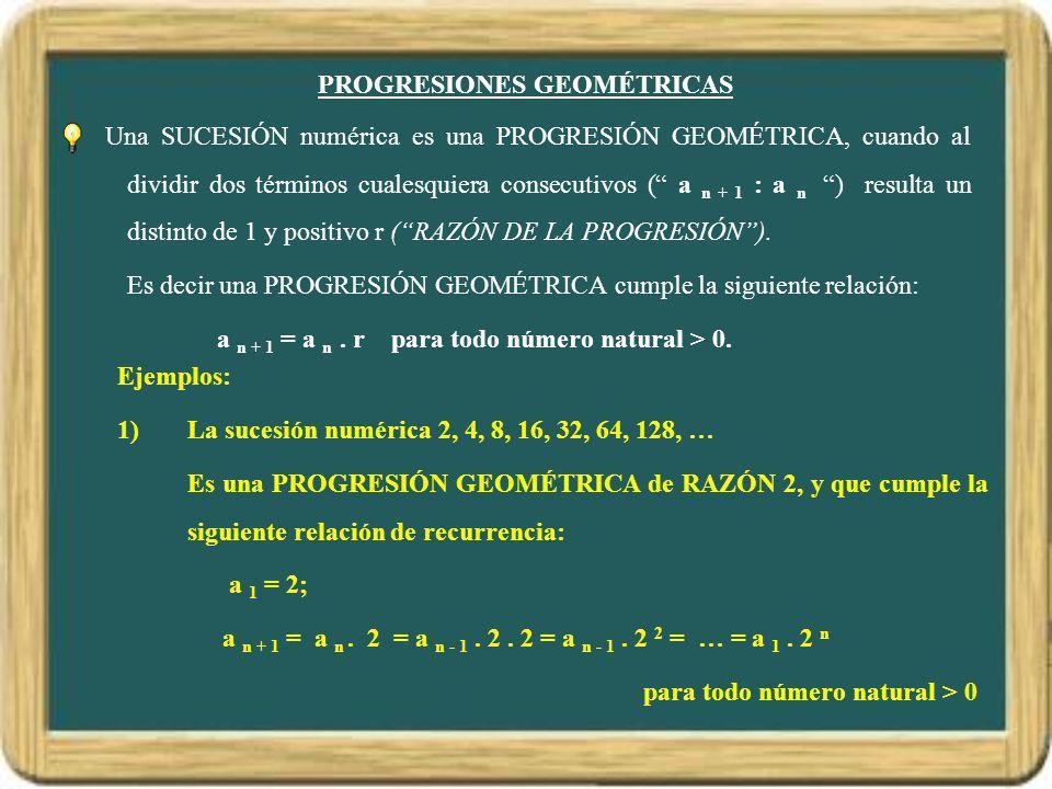 PROGRESIONES GEOMÉTRICAS Una SUCESIÓN numérica es una PROGRESIÓN GEOMÉTRICA, cuando al dividir dos términos cualesquiera consecutivos ( a n + 1 : a n