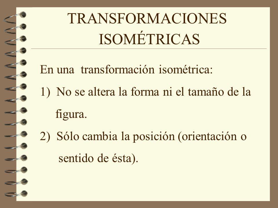 TRANSFORMACIONES En una transformación isométrica: 1) No se altera la forma ni el tamaño de la figura. 2) Sólo cambia la posición (orientación o senti