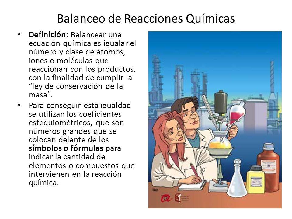 Balanceo de Reacciones Químicas Definición: Balancear una ecuación química es igualar el número y clase de átomos, iones o moléculas que reaccionan con los productos, con la finalidad de cumplir la ley de conservación de la masa.