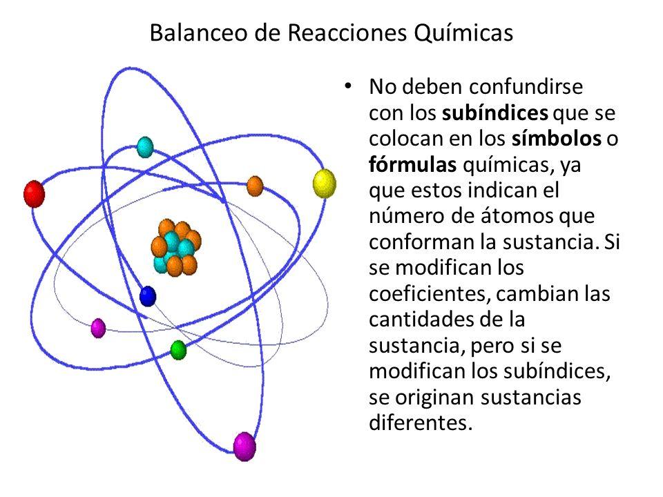 Balanceo de Reacciones Químicas No deben confundirse con los subíndices que se colocan en los símbolos o fórmulas químicas, ya que estos indican el nú