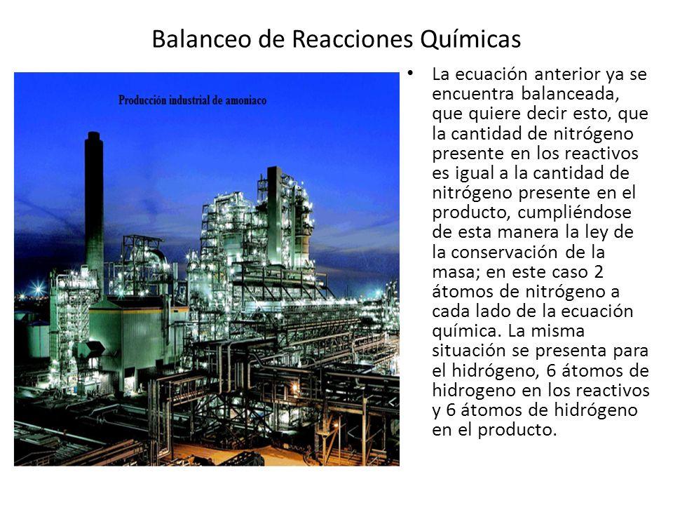 Balanceo de Reacciones Químicas La ecuación anterior ya se encuentra balanceada, que quiere decir esto, que la cantidad de nitrógeno presente en los r