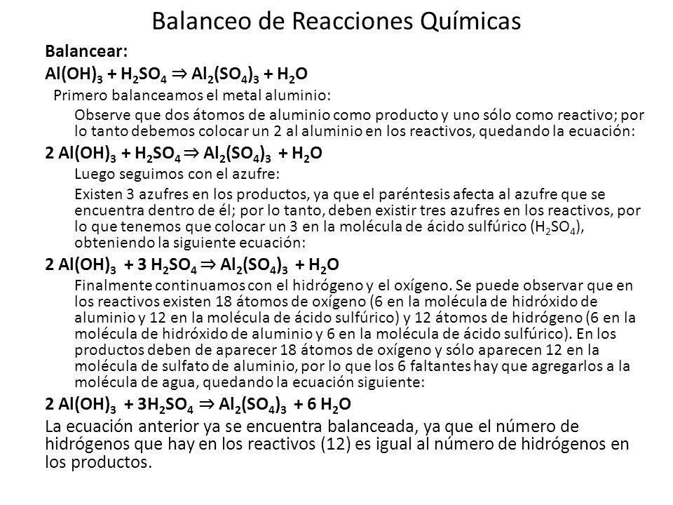 Balanceo de Reacciones Químicas Balancear: Al(OH) 3 + H 2 SO 4 Al 2 (SO 4 ) 3 + H 2 O Primero balanceamos el metal aluminio: Observe que dos átomos de